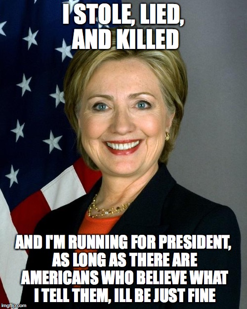 Hillary Clinton |  I STOLE, LIED, AND KILLED; AND I'M RUNNING FOR PRESIDENT, AS LONG AS THERE ARE AMERICANS WHO BELIEVE WHAT I TELL THEM, ILL BE JUST FINE | image tagged in hillaryclinton | made w/ Imgflip meme maker