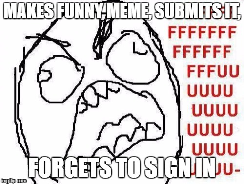 FFFFFFFUUUUUUUUUUUU | MAKES FUNNY MEME, SUBMITS IT, FORGETS TO SIGN IN | image tagged in memes,fffffffuuuuuuuuuuuu | made w/ Imgflip meme maker