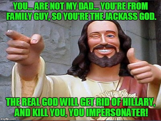 YOU... ARE NOT MY DAD... YOU'RE FROM FAMILY GUY, SO YOU'RE THE JACKASS GOD. THE REAL GOD WILL GET RID OF HILLARY, AND KILL YOU, YOU IMPERSON | made w/ Imgflip meme maker