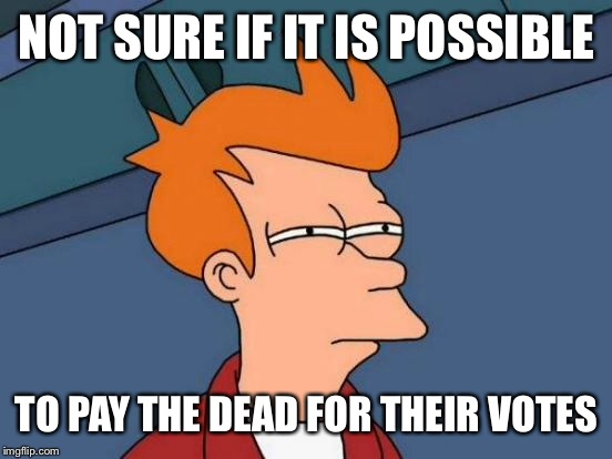 Futurama Fry Meme | NOT SURE IF IT IS POSSIBLE TO PAY THE DEAD FOR THEIR VOTES | image tagged in memes,futurama fry | made w/ Imgflip meme maker