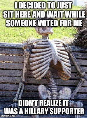 Waiting Skeleton Meme | I DECIDED TO JUST SIT HERE AND WAIT WHILE SOMEONE VOTED FOR ME DIDN'T REALIZE IT WAS A HILLARY SUPPORTER | image tagged in memes,waiting skeleton | made w/ Imgflip meme maker