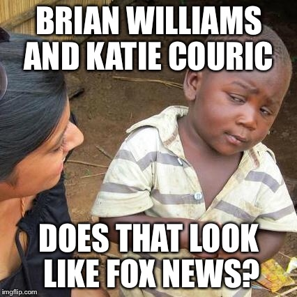 Third World Skeptical Kid Meme | BRIAN WILLIAMS AND KATIE COURIC DOES THAT LOOK LIKE FOX NEWS? | image tagged in memes,third world skeptical kid | made w/ Imgflip meme maker