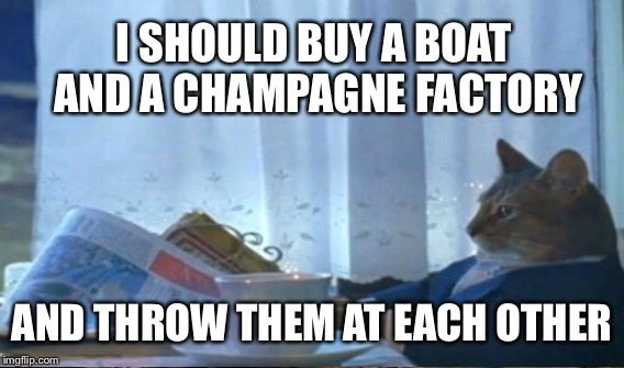 I SHOULD BUY A BOAT AND A CHAMPAGNE FACTORY AND THROW THEM AT EACH OTHER | made w/ Imgflip meme maker