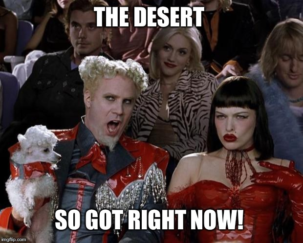 Mugatu So Hot Right Now Meme | THE DESERT SO GOT RIGHT NOW! | image tagged in memes,mugatu so hot right now | made w/ Imgflip meme maker