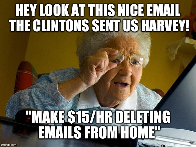 "Grandma's first online job | HEY LOOK AT THIS NICE EMAIL THE CLINTONS SENT US HARVEY! ""MAKE $15/HR DELETING EMAILS FROM HOME"" 