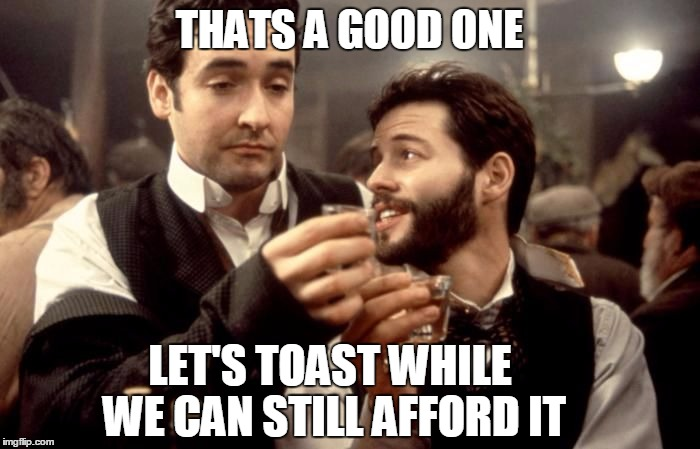 Cheers | THATS A GOOD ONE LET'S TOAST WHILE WE CAN STILL AFFORD IT | image tagged in cheers | made w/ Imgflip meme maker