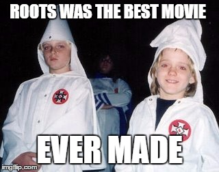 Kool Kid Klan |  ROOTS WAS THE BEST MOVIE; EVER MADE | image tagged in memes,kool kid klan | made w/ Imgflip meme maker