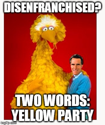 Big Bird And Mitt Romney | DISENFRANCHISED? TWO WORDS: YELLOW PARTY | image tagged in memes,big bird and mitt romney | made w/ Imgflip meme maker