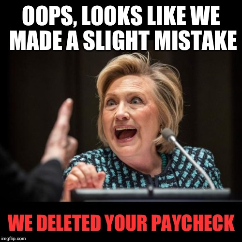 OOPS, LOOKS LIKE WE MADE A SLIGHT MISTAKE WE DELETED YOUR PAYCHECK | made w/ Imgflip meme maker