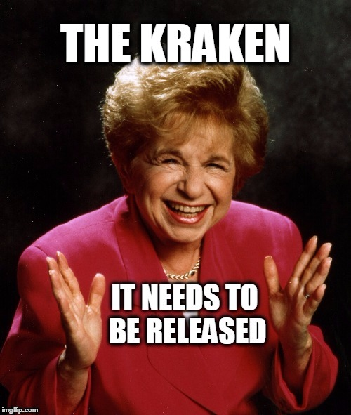 Dr. Ruth recommends releasing the Kraken. | THE KRAKEN | image tagged in release the kraken,drruth,what if i told you | made w/ Imgflip meme maker