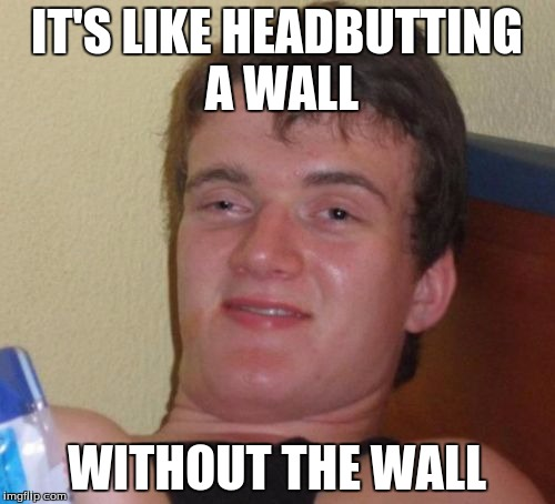 10 Guy Meme | IT'S LIKE HEADBUTTING A WALL WITHOUT THE WALL | image tagged in memes,10 guy | made w/ Imgflip meme maker