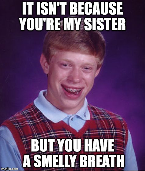 Bad Luck Brian Meme | IT ISN'T BECAUSE YOU'RE MY SISTER BUT YOU HAVE A SMELLY BREATH | image tagged in memes,bad luck brian | made w/ Imgflip meme maker