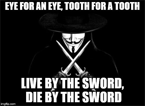 just a thought | EYE FOR AN EYE, TOOTH FOR A TOOTH LIVE BY THE SWORD, DIE BY THE SWORD | image tagged in memes,v for vendetta | made w/ Imgflip meme maker