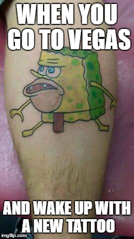 WHEN YOU GO TO VEGAS AND WAKE UP WITH A NEW TATTOO | image tagged in hey internet,spongegar meme | made w/ Imgflip meme maker