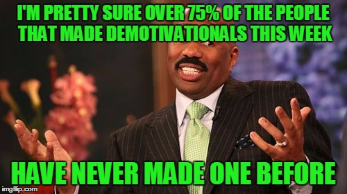 Steve Harvey Meme | I'M PRETTY SURE OVER 75% OF THE PEOPLE THAT MADE DEMOTIVATIONALS THIS WEEK HAVE NEVER MADE ONE BEFORE | image tagged in memes,steve harvey | made w/ Imgflip meme maker