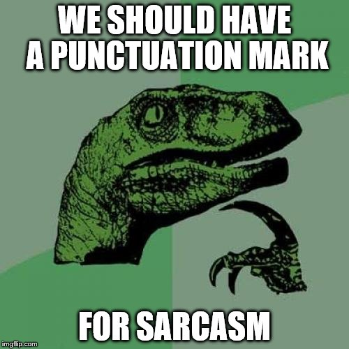 I think some languages already have this! | WE SHOULD HAVE A PUNCTUATION MARK FOR SARCASM | image tagged in memes,philosoraptor | made w/ Imgflip meme maker