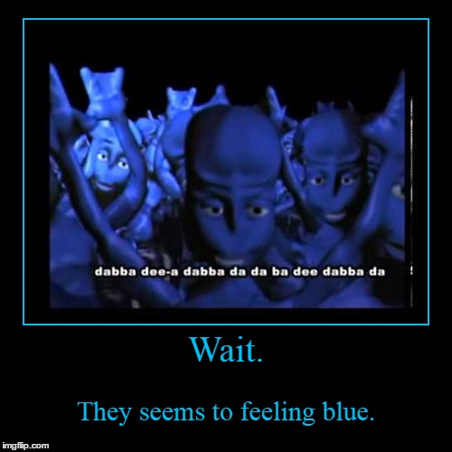 Dabba dee-a dabbad meme | Wait. | They seems to feeling blue. | image tagged in funny,demotivationals,blue,music,reference,90's | made w/ Imgflip demotivational maker
