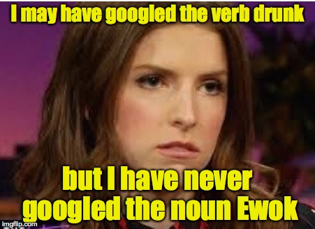 Confession Anna | I may have googled the verb drunk but I have never googled the noun Ewok | image tagged in confession anna | made w/ Imgflip meme maker