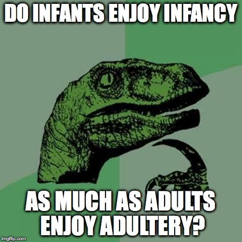Hmmmmm, I wonder? | DO INFANTS ENJOY INFANCY AS MUCH AS ADULTS ENJOY ADULTERY? | image tagged in memes,philosoraptor,funny,lol,deep thoughts | made w/ Imgflip meme maker