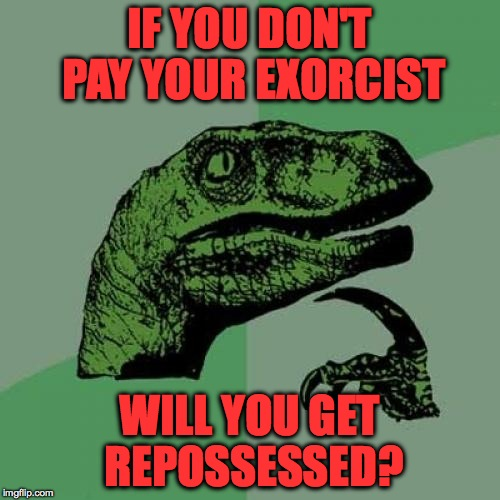 You could! | IF YOU DON'T PAY YOUR EXORCIST WILL YOU GET REPOSSESSED? | image tagged in memes,philosoraptor,funny,lol,deep thoughts | made w/ Imgflip meme maker