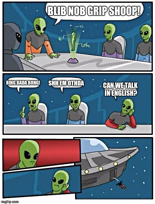 Alien Meeting Suggestion Meme | BLIB NOB GRIP SHOOP! BING BADA BONG! SHH EM OTHDA CAN WE TALK IN ENGLISH? | image tagged in memes,alien meeting suggestion | made w/ Imgflip meme maker