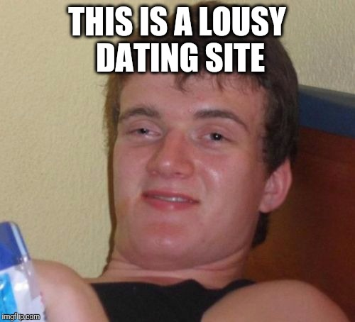 10 Guy Meme | THIS IS A LOUSY DATING SITE | image tagged in memes,10 guy | made w/ Imgflip meme maker