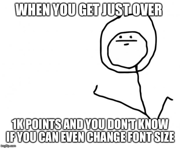 I really don't know what I'm doing  | WHEN YOU GET JUST OVER 1K POINTS AND YOU DON'T KNOW IF YOU CAN EVEN CHANGE FONT SIZE | image tagged in it's something clean,meme | made w/ Imgflip meme maker