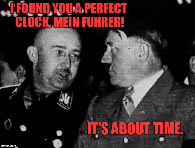 Grammar Nazis Himmler and Hitler | I FOUND YOU A PERFECT CLOCK, MEIN FUHRER! IT'S ABOUT TIME. | image tagged in grammar nazis himmler and hitler | made w/ Imgflip meme maker