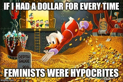 Scrooge McDuck | IF I HAD A DOLLAR FOR EVERY TIME FEMINISTS WERE HYPOCRITES | image tagged in scrooge mcduck | made w/ Imgflip meme maker