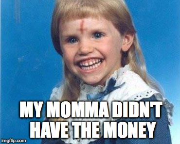 MY MOMMA DIDN'T HAVE THE MONEY | made w/ Imgflip meme maker