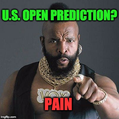 PAIN U.S. OPEN PREDICTION? | image tagged in mr t | made w/ Imgflip meme maker