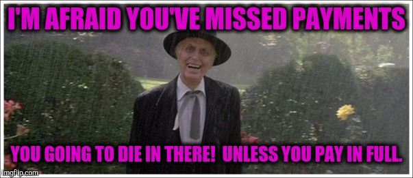 I'M AFRAID YOU'VE MISSED PAYMENTS YOU GOING TO DIE IN THERE!  UNLESS YOU PAY IN FULL. | made w/ Imgflip meme maker