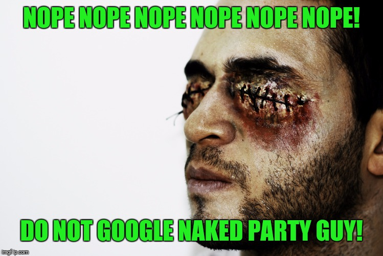 NOPE NOPE NOPE NOPE NOPE NOPE! DO NOT GOOGLE NAKED PARTY GUY! | made w/ Imgflip meme maker