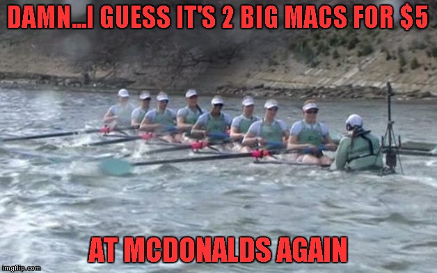 I know how they feel...that deal is kickin' my butt too...and I don't even eat there very often! | DAMN...I GUESS IT'S 2 BIG MACS FOR $5 AT MCDONALDS AGAIN | image tagged in overweight rowing team,memes,mcdonalds,funny,fast food,fat food | made w/ Imgflip meme maker