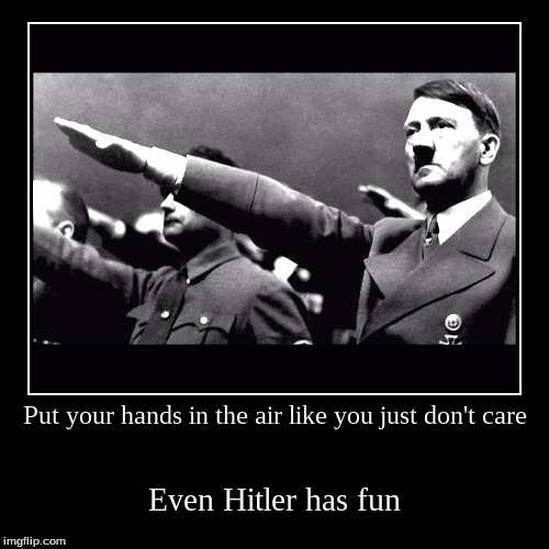 Party Nazis | Put your hands in the air like you just don't care | Even Hitler has fun | image tagged in funny,demotivationals,hitler,nazi salute,nazi | made w/ Imgflip demotivational maker