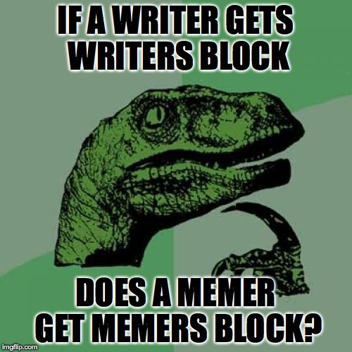 I hate when this happens..  | IF A WRITER GETS WRITERS BLOCK DOES A MEMER GET MEMERS BLOCK? | image tagged in memes,philosoraptor,true story,accurate,relatable,funny | made w/ Imgflip meme maker