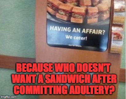 BECAUSE WHO DOESN'T WANT A SANDWICH AFTER COMMITTING ADULTERY? | made w/ Imgflip meme maker