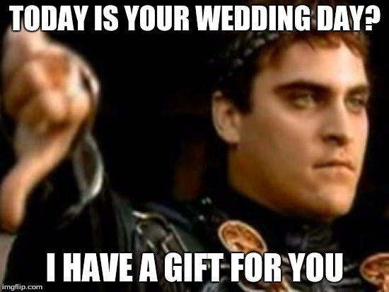 Downvoting Roman | TODAY IS YOUR WEDDING DAY? I HAVE A GIFT FOR YOU | image tagged in memes,downvoting roman | made w/ Imgflip meme maker