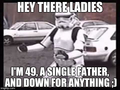 HEY THERE LADIES I'M 49, A SINGLE FATHER, AND DOWN FOR ANYTHING ;) | made w/ Imgflip meme maker