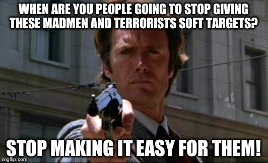 Dirty Harry | WHEN ARE YOU PEOPLE GOING TO STOP GIVING THESE MADMEN AND TERRORISTS SOFT TARGETS? STOP MAKING IT EASY FOR THEM! | image tagged in dirty harry | made w/ Imgflip meme maker