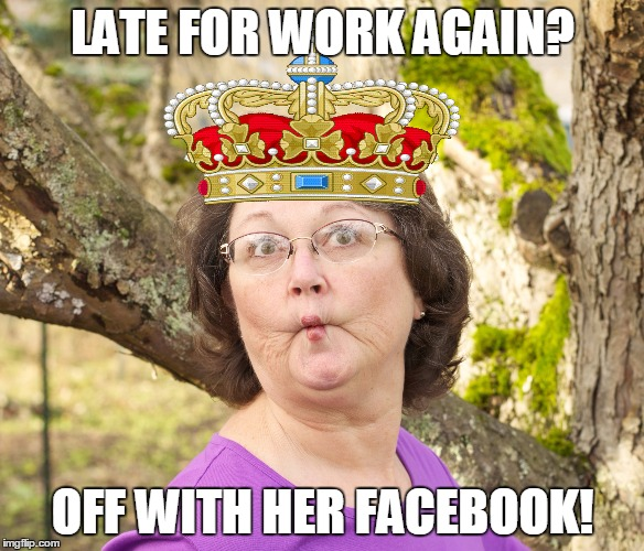 LATE FOR WORK AGAIN? OFF WITH HER FACEBOOK! | image tagged in work,facebook,queen | made w/ Imgflip meme maker