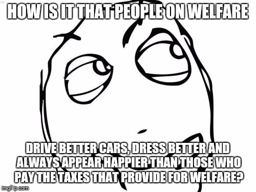 Question Rage Face |  HOW IS IT THAT PEOPLE ON WELFARE; DRIVE BETTER CARS, DRESS BETTER AND ALWAYS APPEAR HAPPIER THAN THOSE WHO PAY THE TAXES THAT PROVIDE FOR WELFARE? | image tagged in memes,question rage face | made w/ Imgflip meme maker