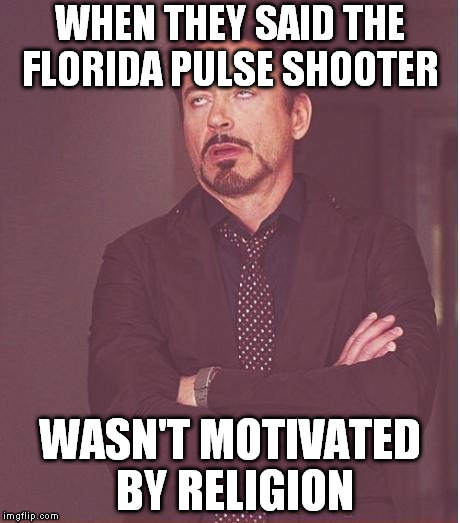 Thanks to Omar, we're going to have to hear more crap on unconstitutional gun laws | WHEN THEY SAID THE FLORIDA PULSE SHOOTER WASN'T MOTIVATED BY RELIGION | image tagged in memes,face you make robert downey jr,incessant douchebaggery | made w/ Imgflip meme maker