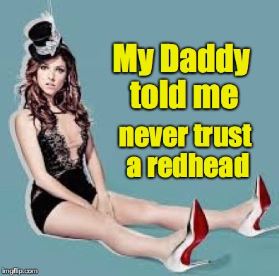 Laugh Anna Laugh | My Daddy told me never trust a redhead | image tagged in laugh anna laugh | made w/ Imgflip meme maker