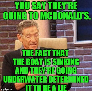 Maury Lie Detector Meme | YOU SAY THEY'RE GOING TO MCDONALD'S. THE FACT THAT THE BOAT IS SINKING AND THEY'RE GOING UNDERWATER DETERMINED IT TO BE A LIE | image tagged in memes,maury lie detector | made w/ Imgflip meme maker