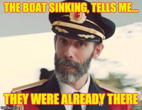 Captain obvious | THE BOAT SINKING, TELLS ME... THEY WERE ALREADY THERE | image tagged in captain obvious | made w/ Imgflip meme maker