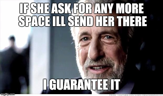 IF SHE ASK FOR ANY MORE SPACE ILL SEND HER THERE I GUARANTEE IT | made w/ Imgflip meme maker