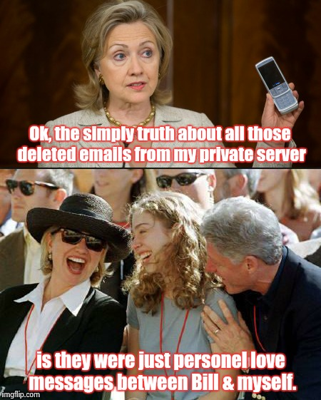 The truth, the whole truth & nothing but the tru.....pffffffft ha ha ha! | Ok, the simply truth about all those deleted emails from my private server is they were just personel love messages between Bill & myself. | image tagged in hillary clinton | made w/ Imgflip meme maker