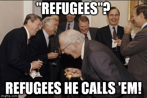 "Laughing Men In Suits Meme | ""REFUGEES""? REFUGEES HE CALLS 'EM! 
