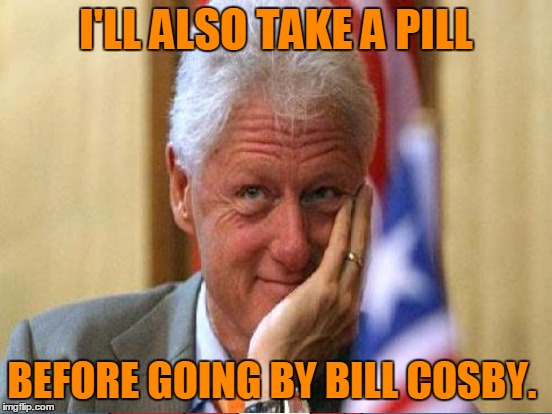 I'LL ALSO TAKE A PILL BEFORE GOING BY BILL COSBY. | made w/ Imgflip meme maker